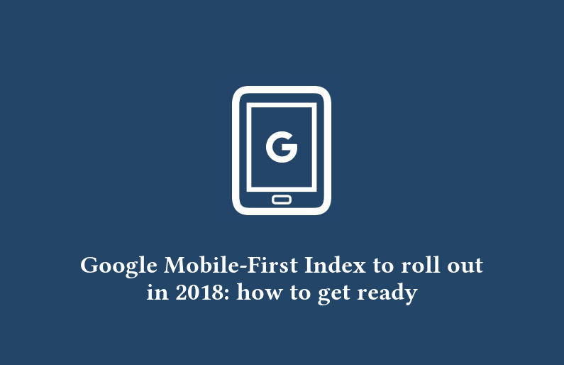 Google Mobile First Index to roll out in 2018: how to get ready